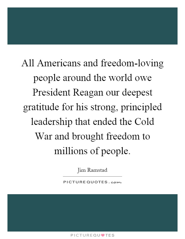 All Americans and freedom-loving people around the world owe President Reagan our deepest gratitude for his strong, principled leadership that ended the Cold War and brought freedom to millions of people Picture Quote #1