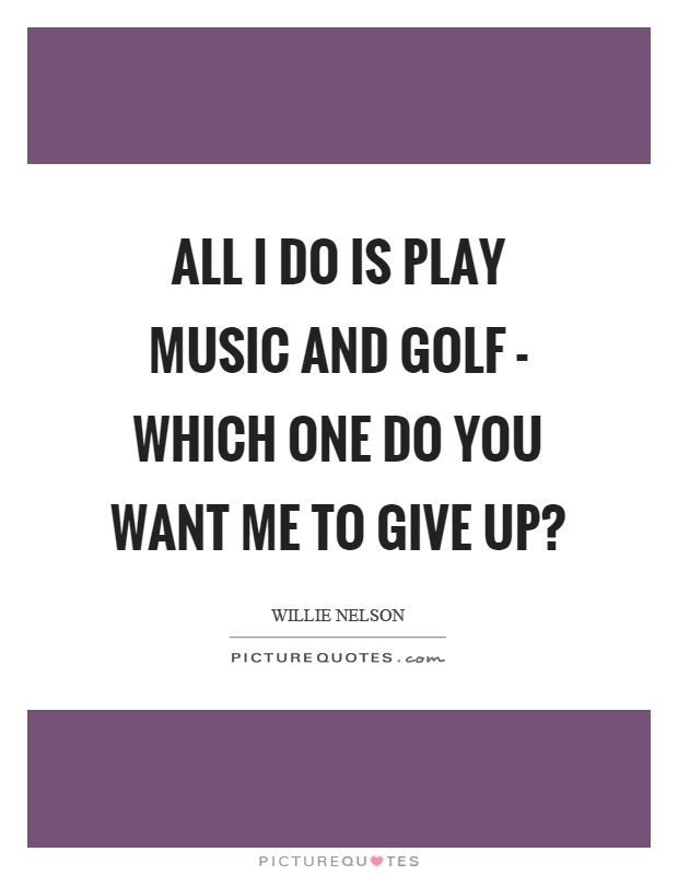 All I do is play music and golf - which one do you want me to give up? Picture Quote #1
