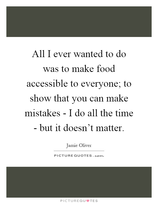 All I ever wanted to do was to make food accessible to everyone; to show that you can make mistakes - I do all the time - but it doesn't matter Picture Quote #1