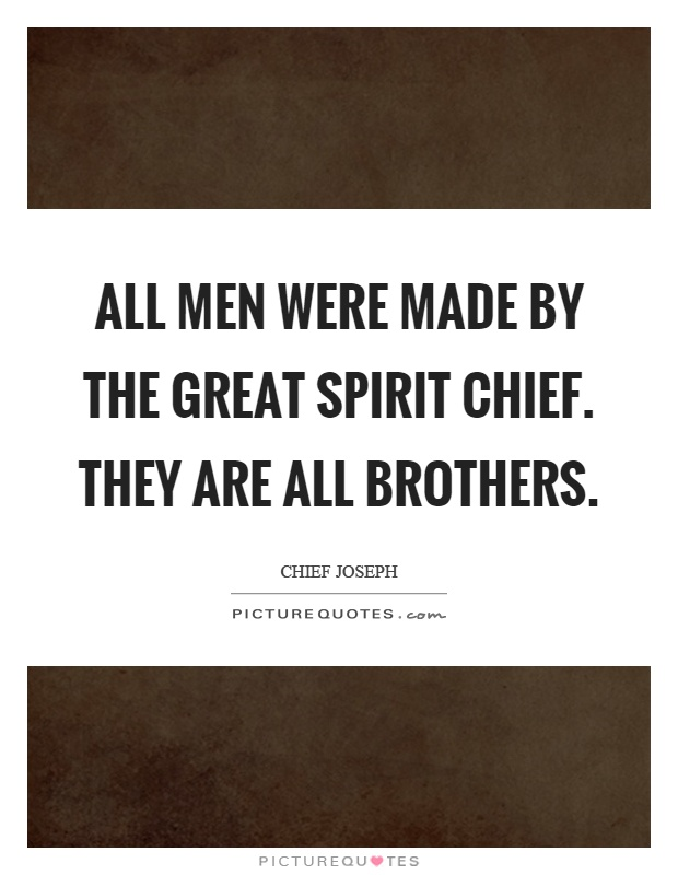 All men were made by the Great Spirit Chief. They are all brothers Picture Quote #1