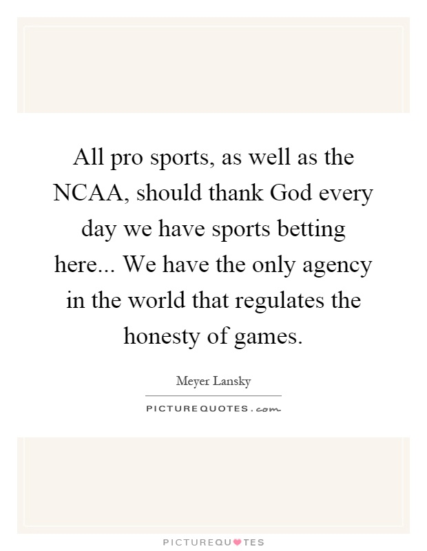 All pro sports, as well as the NCAA, should thank God every day we have sports betting here... We have the only agency in the world that regulates the honesty of games Picture Quote #1