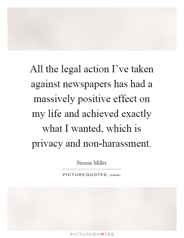 All the legal action I've taken against newspapers has had a massively positive effect on my life and achieved exactly what I wanted, which is privacy and non-harassment Picture Quote #1