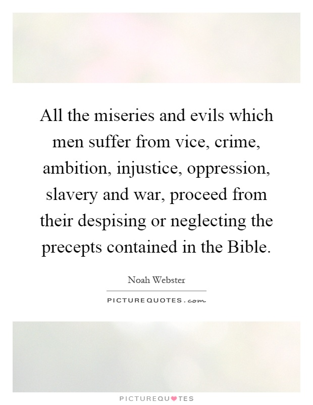 All the miseries and evils which men suffer from vice, crime, ambition, injustice, oppression, slavery and war, proceed from their despising or neglecting the precepts contained in the Bible Picture Quote #1