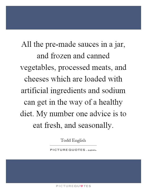 All the pre-made sauces in a jar, and frozen and canned vegetables, processed meats, and cheeses which are loaded with artificial ingredients and sodium can get in the way of a healthy diet. My number one advice is to eat fresh, and seasonally Picture Quote #1