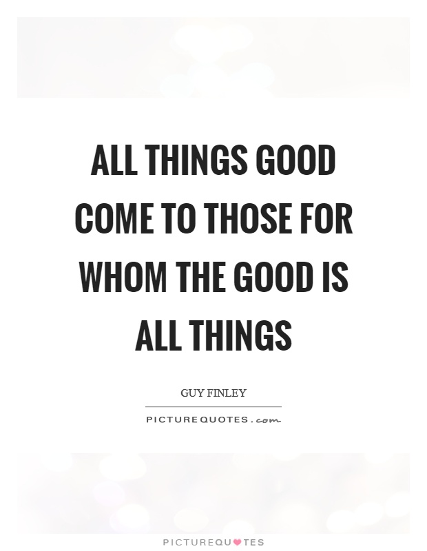 All things good come to those for whom the Good is all things Picture Quote #1
