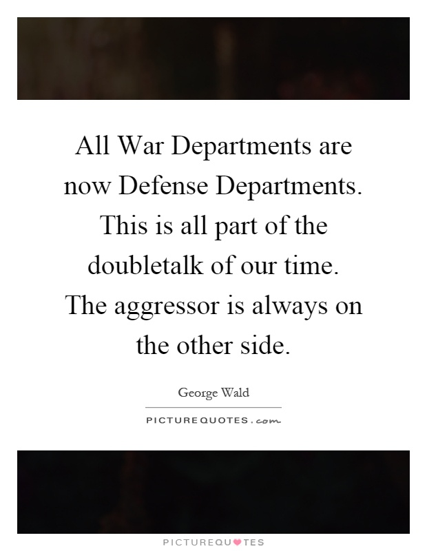 All War Departments are now Defense Departments. This is all part of the doubletalk of our time. The aggressor is always on the other side Picture Quote #1
