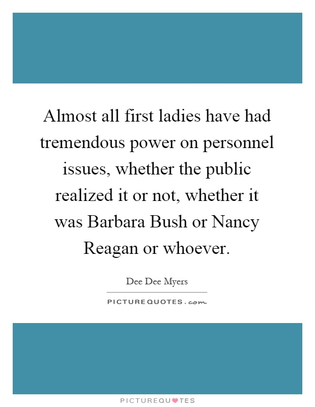 Almost all first ladies have had tremendous power on personnel issues, whether the public realized it or not, whether it was Barbara Bush or Nancy Reagan or whoever Picture Quote #1