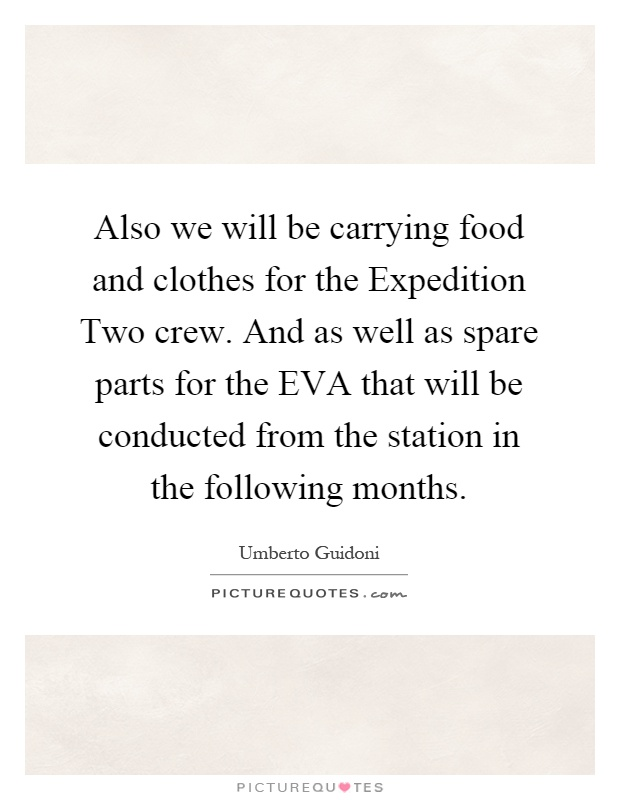 Also we will be carrying food and clothes for the Expedition Two crew. And as well as spare parts for the EVA that will be conducted from the station in the following months Picture Quote #1