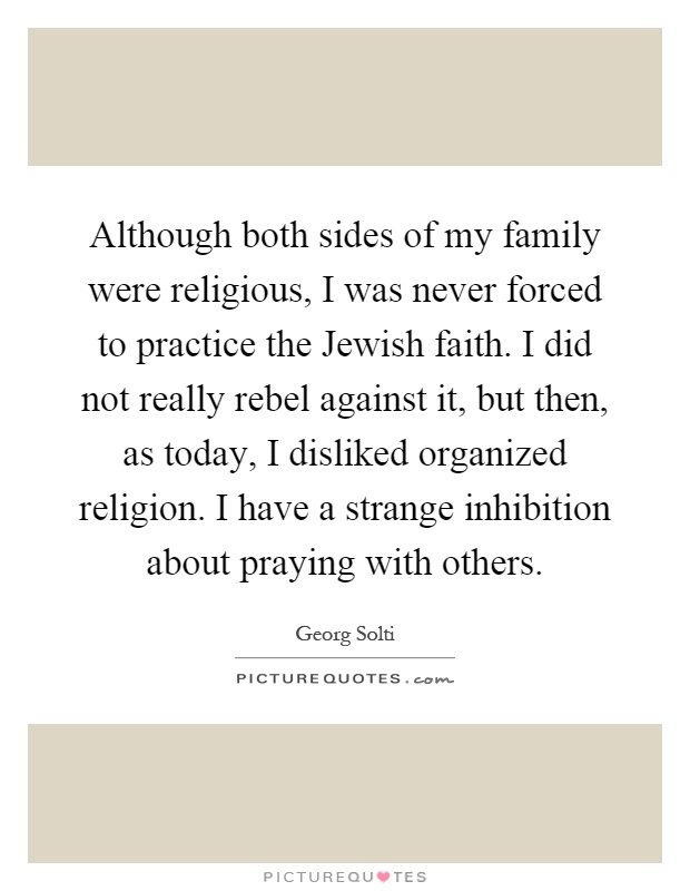 Although both sides of my family were religious, I was never forced to practice the Jewish faith. I did not really rebel against it, but then, as today, I disliked organized religion. I have a strange inhibition about praying with others Picture Quote #1