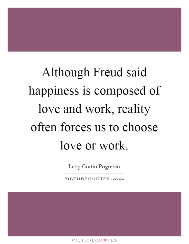 Although Freud said happiness is composed of love and work, reality often forces us to choose love or work Picture Quote #1