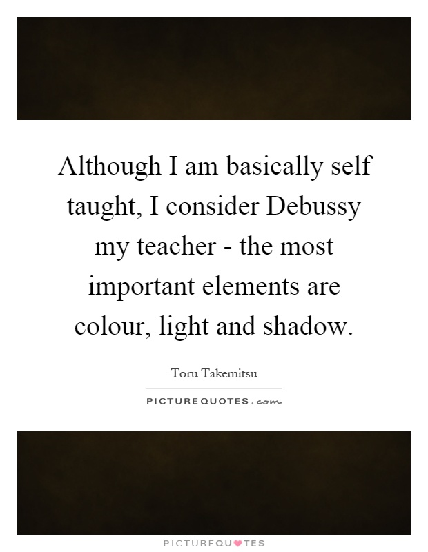 Although I am basically self taught, I consider Debussy my teacher - the most important elements are colour, light and shadow Picture Quote #1
