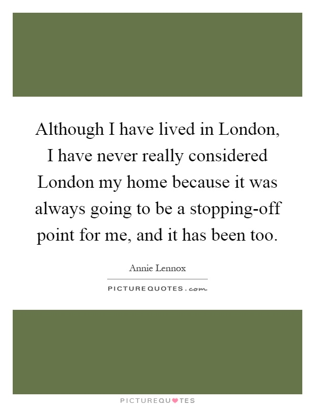 Although I have lived in London, I have never really considered London my home because it was always going to be a stopping-off point for me, and it has been too Picture Quote #1
