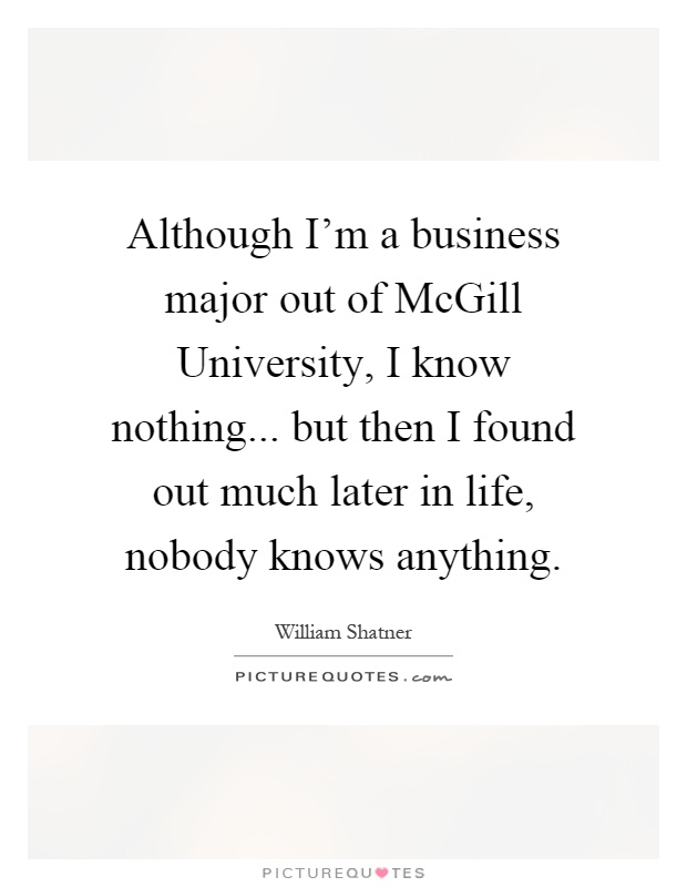 Although I'm a business major out of McGill University, I know nothing... but then I found out much later in life, nobody knows anything Picture Quote #1