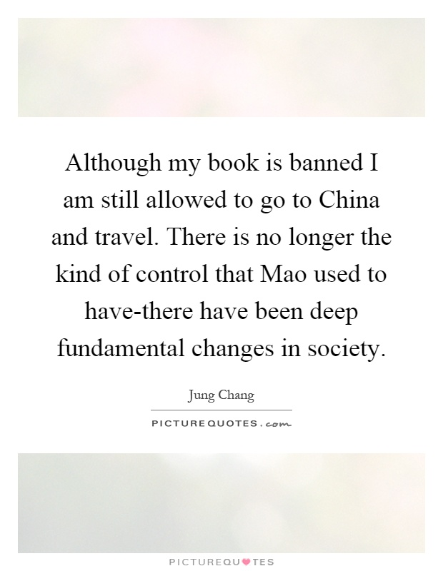 Although my book is banned I am still allowed to go to China and travel. There is no longer the kind of control that Mao used to have-there have been deep fundamental changes in society Picture Quote #1