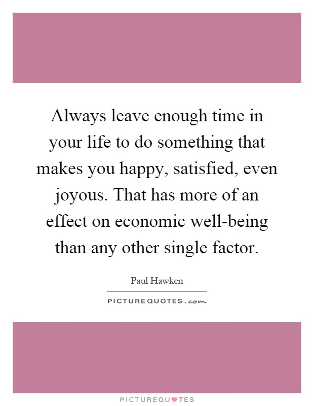 Always leave enough time in your life to do something that makes you happy, satisfied, even joyous. That has more of an effect on economic well-being than any other single factor Picture Quote #1