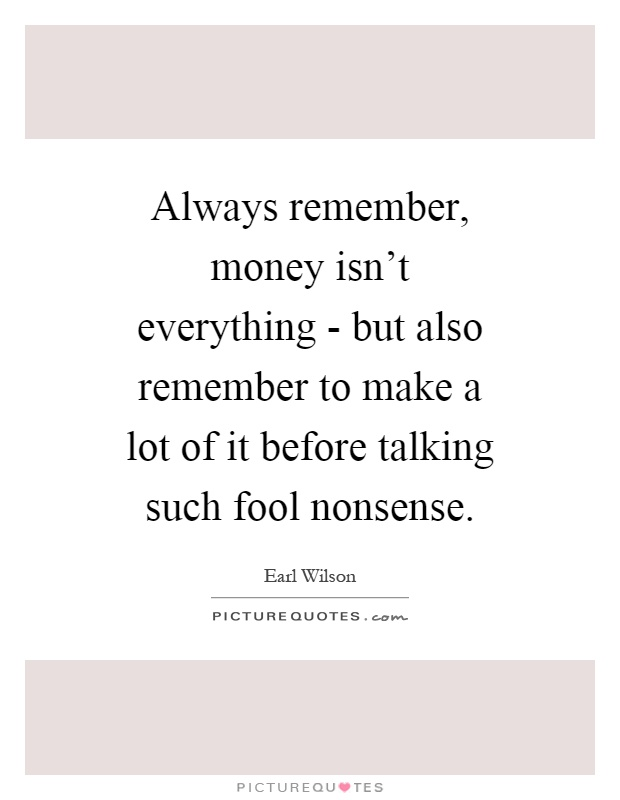 Always remember, money isn't everything - but also remember to make a lot of it before talking such fool nonsense Picture Quote #1