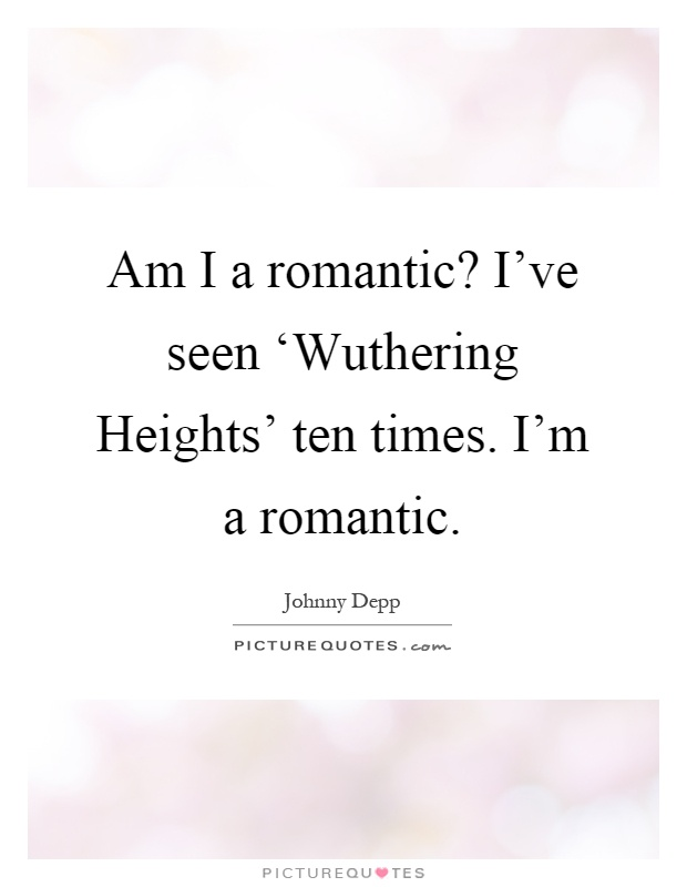 Am I a romantic? I've seen 'Wuthering Heights' ten times. I'm a romantic Picture Quote #1