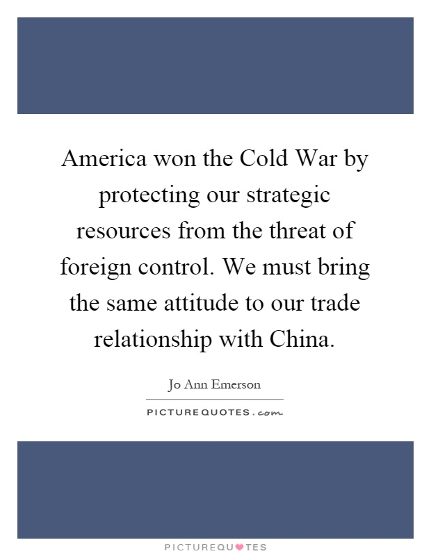 America won the Cold War by protecting our strategic resources from the threat of foreign control. We must bring the same attitude to our trade relationship with China Picture Quote #1