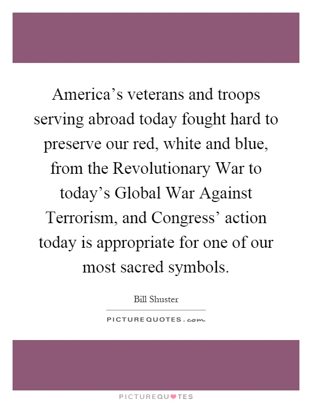 America's veterans and troops serving abroad today fought hard to preserve our red, white and blue, from the Revolutionary War to today's Global War Against Terrorism, and Congress' action today is appropriate for one of our most sacred symbols Picture Quote #1