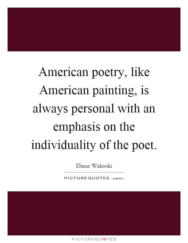 American poetry, like American painting, is always personal with an emphasis on the individuality of the poet Picture Quote #1