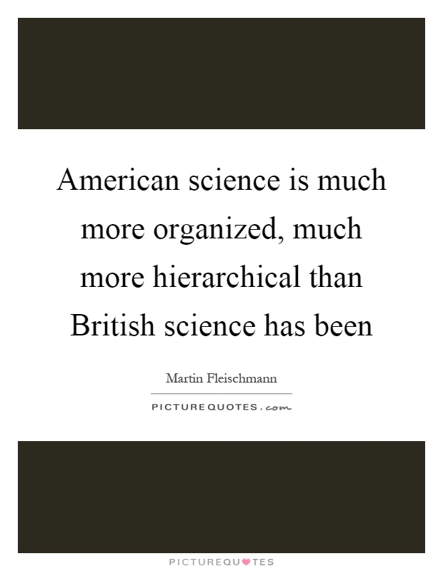 American science is much more organized, much more hierarchical than British science has been Picture Quote #1