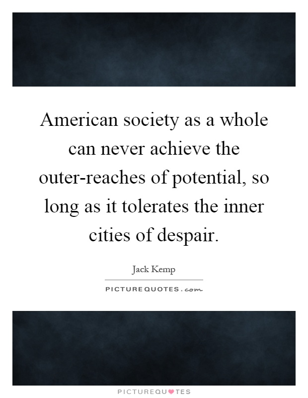 American society as a whole can never achieve the outer-reaches of potential, so long as it tolerates the inner cities of despair Picture Quote #1