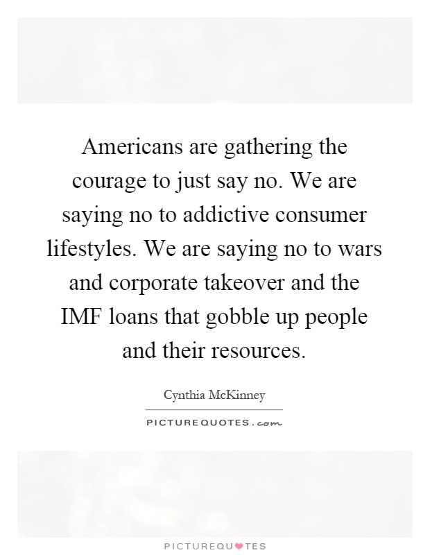 Americans are gathering the courage to just say no. We are saying no to addictive consumer lifestyles. We are saying no to wars and corporate takeover and the IMF loans that gobble up people and their resources Picture Quote #1