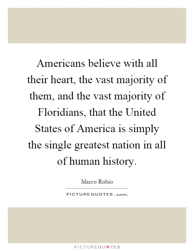 Americans believe with all their heart, the vast majority of them, and the vast majority of Floridians, that the United States of America is simply the single greatest nation in all of human history Picture Quote #1