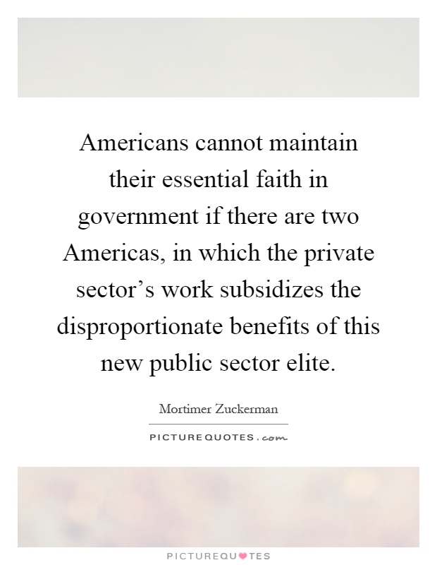 Americans cannot maintain their essential faith in government if there are two Americas, in which the private sector's work subsidizes the disproportionate benefits of this new public sector elite Picture Quote #1