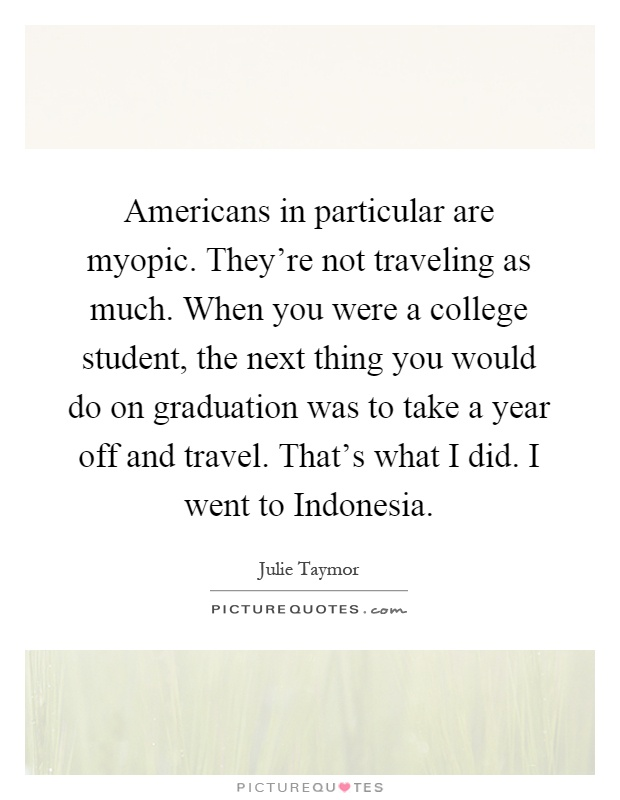 Americans in particular are myopic. They're not traveling as much. When you were a college student, the next thing you would do on graduation was to take a year off and travel. That's what I did. I went to Indonesia Picture Quote #1