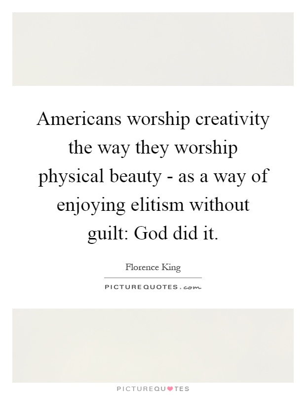 Americans worship creativity the way they worship physical beauty - as a way of enjoying elitism without guilt: God did it Picture Quote #1