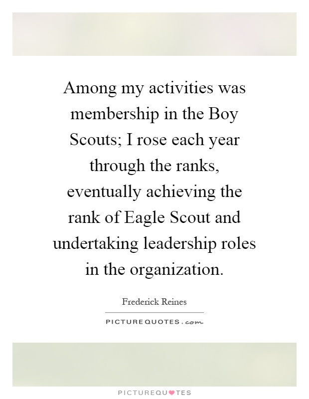 Among my activities was membership in the Boy Scouts; I rose each year through the ranks, eventually achieving the rank of Eagle Scout and undertaking leadership roles in the organization Picture Quote #1