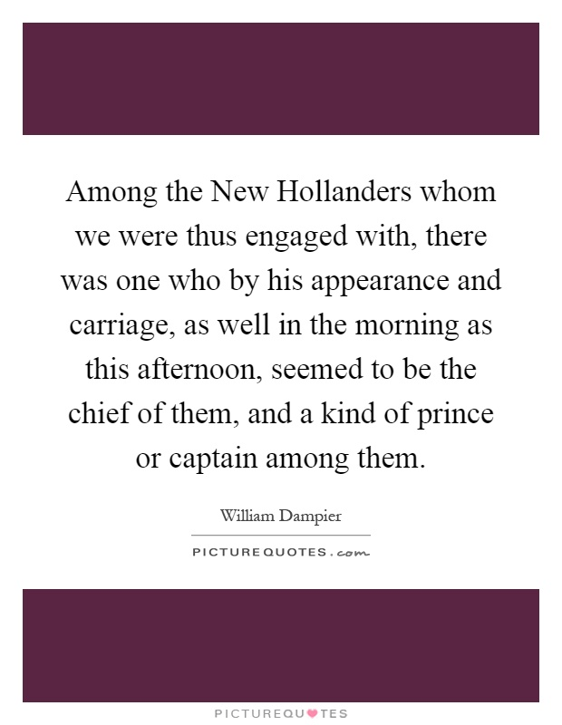 Among the New Hollanders whom we were thus engaged with, there was one who by his appearance and carriage, as well in the morning as this afternoon, seemed to be the chief of them, and a kind of prince or captain among them Picture Quote #1