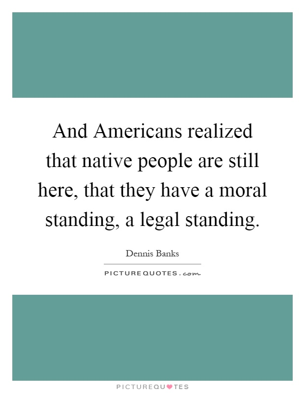 And Americans realized that native people are still here, that they have a moral standing, a legal standing Picture Quote #1