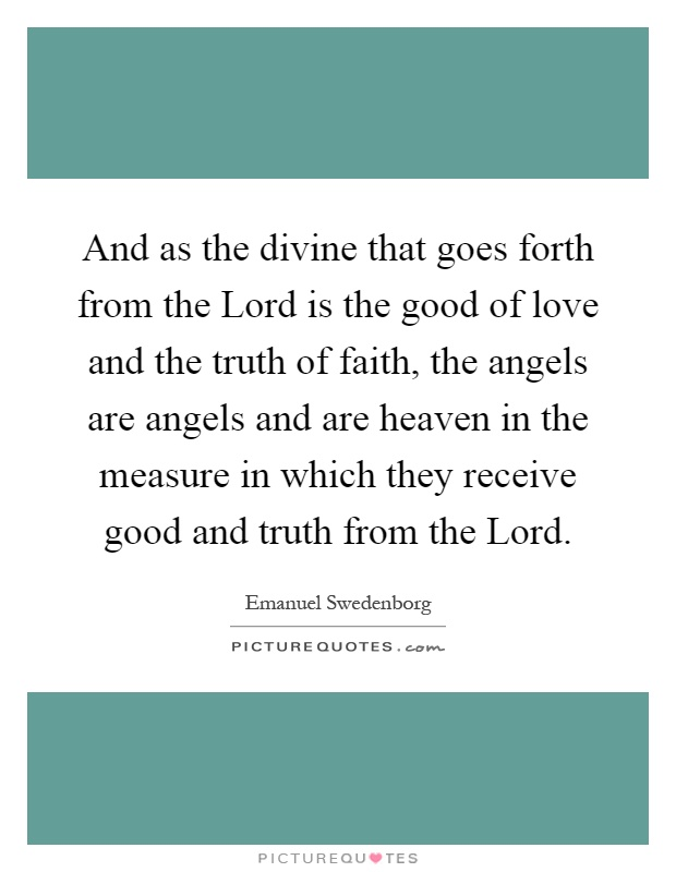 And as the divine that goes forth from the Lord is the good of love and the truth of faith, the angels are angels and are heaven in the measure in which they receive good and truth from the Lord Picture Quote #1