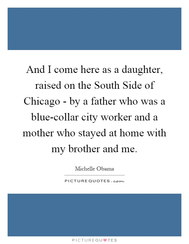 And I come here as a daughter, raised on the South Side of Chicago - by a father who was a blue-collar city worker and a mother who stayed at home with my brother and me Picture Quote #1