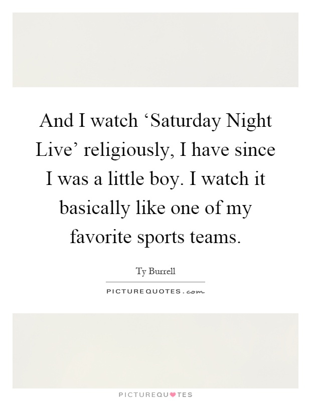 And I watch 'Saturday Night Live' religiously, I have since I was a little boy. I watch it basically like one of my favorite sports teams Picture Quote #1