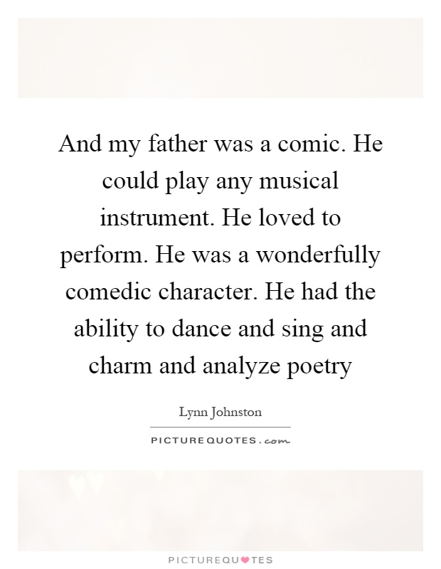 And my father was a comic. He could play any musical instrument. He loved to perform. He was a wonderfully comedic character. He had the ability to dance and sing and charm and analyze poetry Picture Quote #1