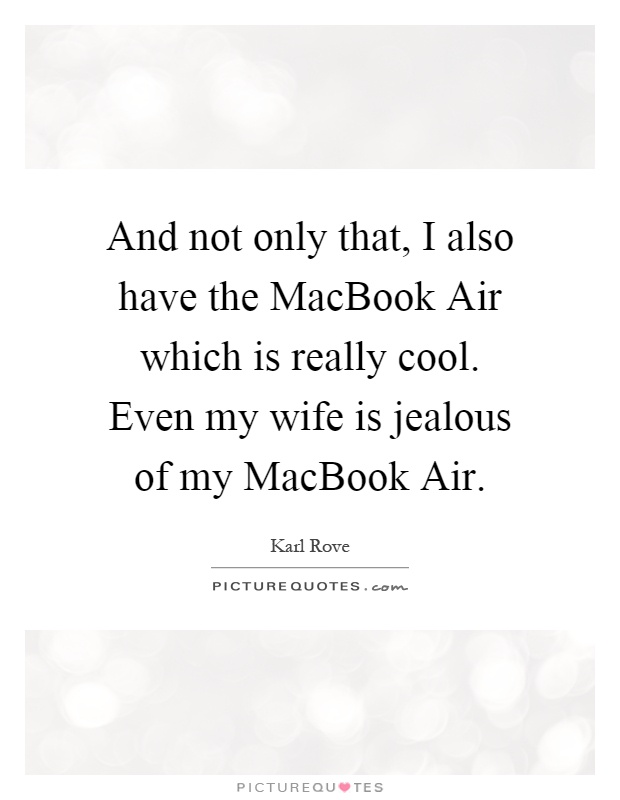 And not only that, I also have the MacBook Air which is really cool. Even my wife is jealous of my MacBook Air Picture Quote #1