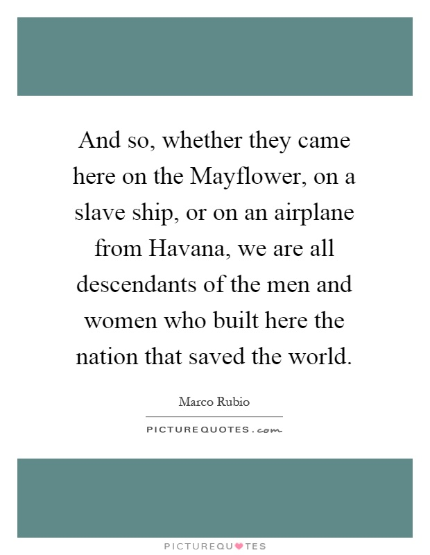 And so, whether they came here on the Mayflower, on a slave ship, or on an airplane from Havana, we are all descendants of the men and women who built here the nation that saved the world Picture Quote #1