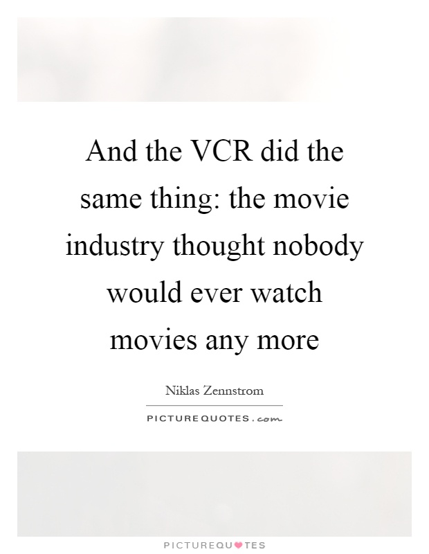 And the VCR did the same thing: the movie industry thought nobody would ever watch movies any more Picture Quote #1
