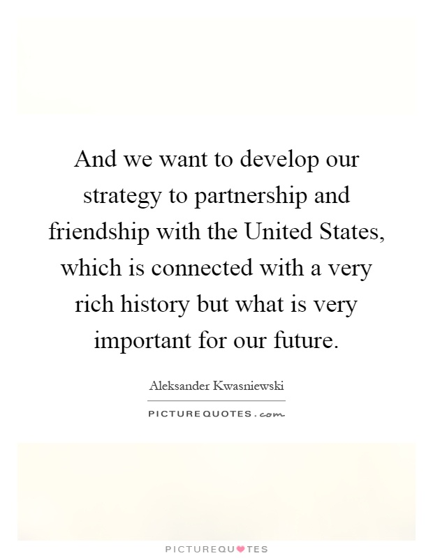 And we want to develop our strategy to partnership and friendship with the United States, which is connected with a very rich history but what is very important for our future Picture Quote #1