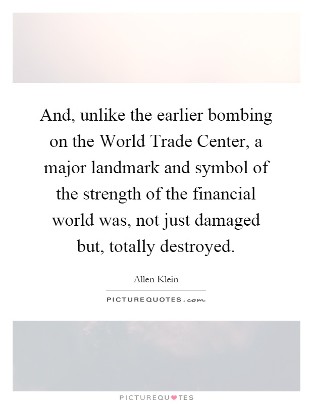 And, unlike the earlier bombing on the World Trade Center, a major landmark and symbol of the strength of the financial world was, not just damaged but, totally destroyed Picture Quote #1
