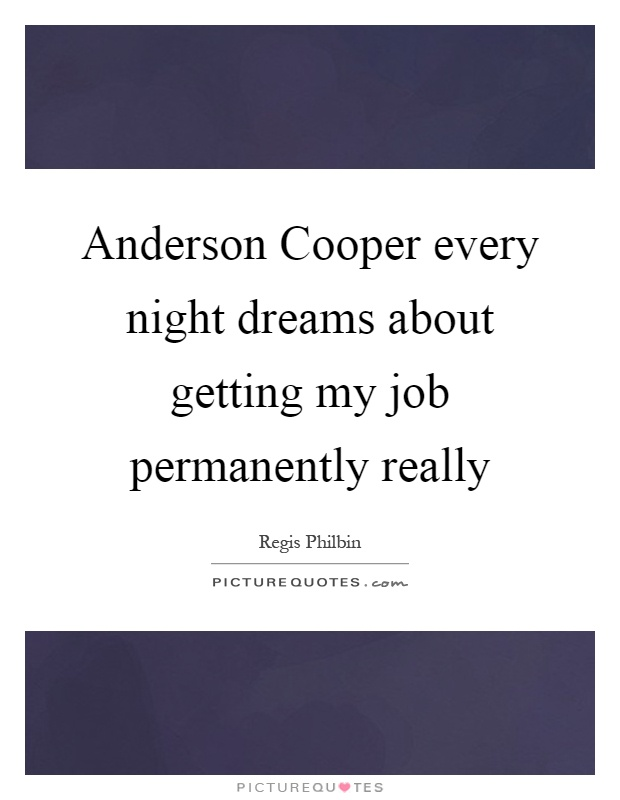 Anderson Cooper every night dreams about getting my job permanently really Picture Quote #1