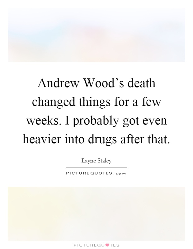 Andrew Wood's death changed things for a few weeks. I probably got even heavier into drugs after that Picture Quote #1