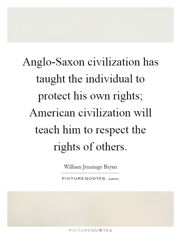 Anglo-Saxon civilization has taught the individual to protect his own rights; American civilization will teach him to respect the rights of others Picture Quote #1