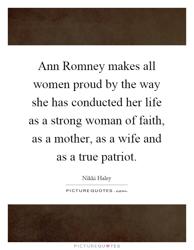 Ann Romney makes all women proud by the way she has conducted her life as a strong woman of faith, as a mother, as a wife and as a true patriot Picture Quote #1