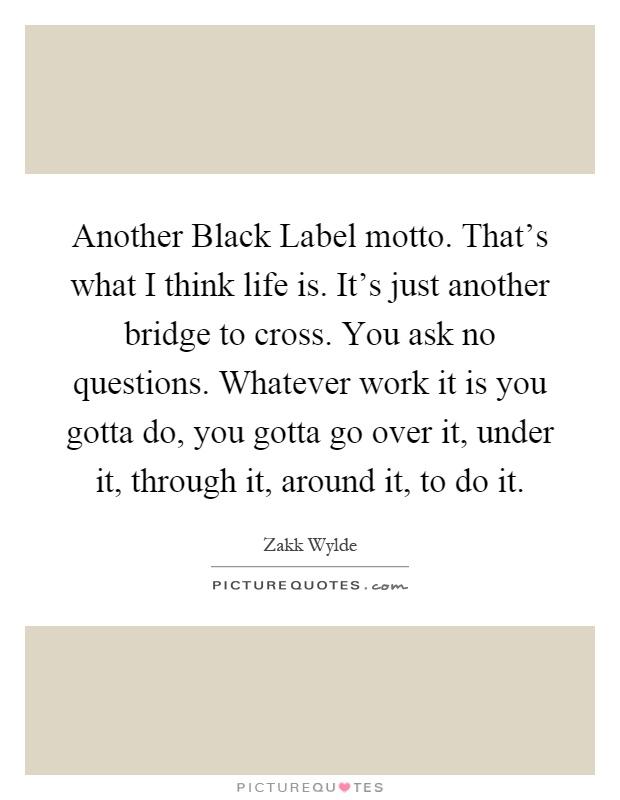 Another Black Label motto. That's what I think life is. It's just another bridge to cross. You ask no questions. Whatever work it is you gotta do, you gotta go over it, under it, through it, around it, to do it Picture Quote #1