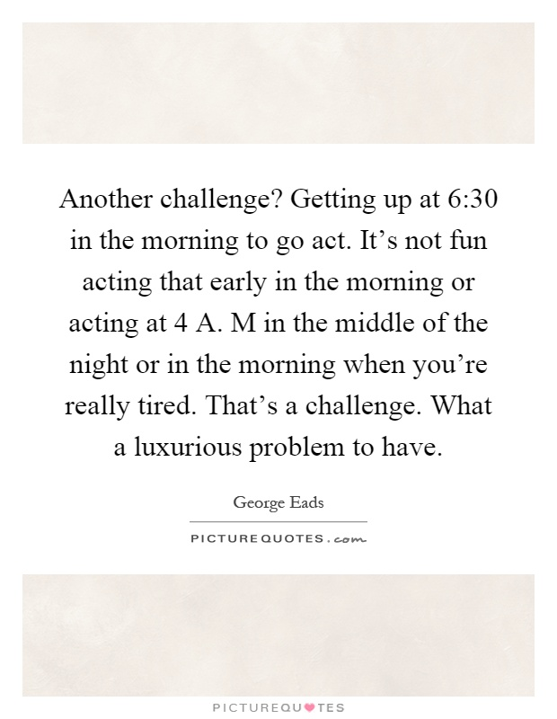 Another challenge? Getting up at 6:30 in the morning to go act. It's not fun acting that early in the morning or acting at 4 A. M in the middle of the night or in the morning when you're really tired. That's a challenge. What a luxurious problem to have Picture Quote #1
