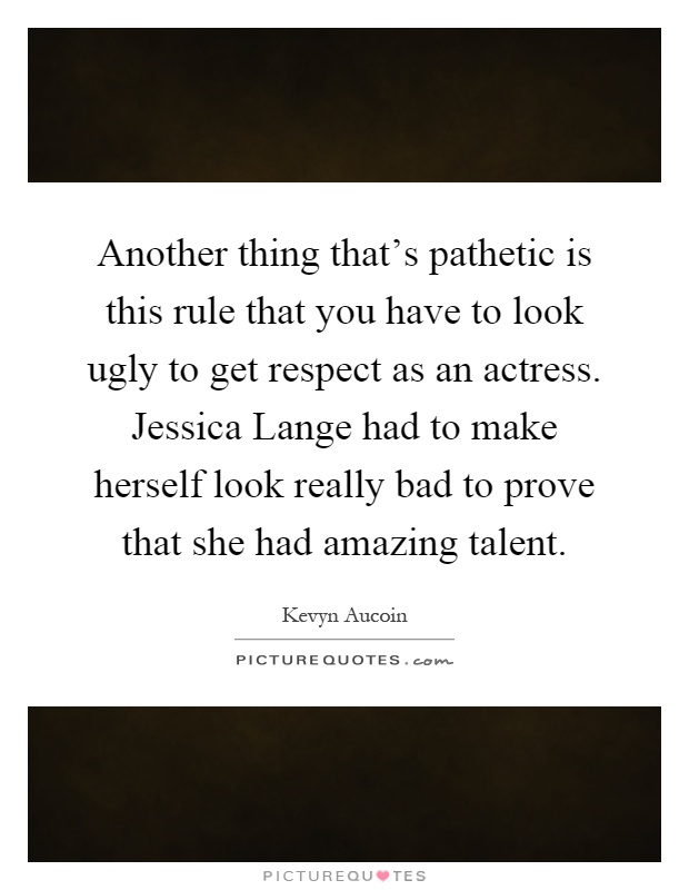 Another thing that's pathetic is this rule that you have to look ugly to get respect as an actress. Jessica Lange had to make herself look really bad to prove that she had amazing talent Picture Quote #1